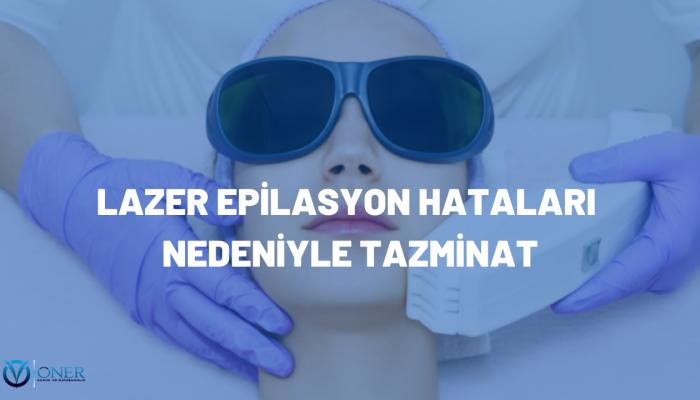 LAZER EPİLASYON HATALARI NEDENİYLE TAZMİNAT
