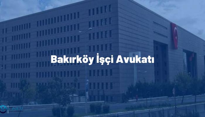 Bakırköy İşçi Avukatı